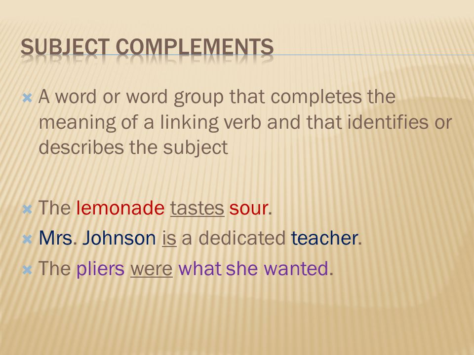 Subject complements A word or word group that completes the meaning of a linking verb and that identifies or describes the subject.
