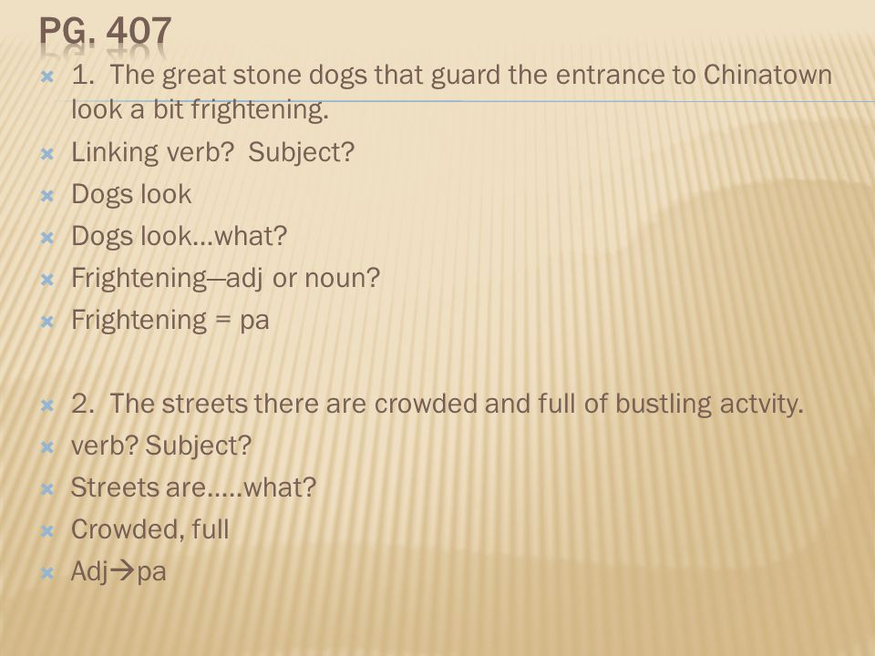 Pg. 407 1. The great stone dogs that guard the entrance to Chinatown look a bit frightening. Linking verb Subject