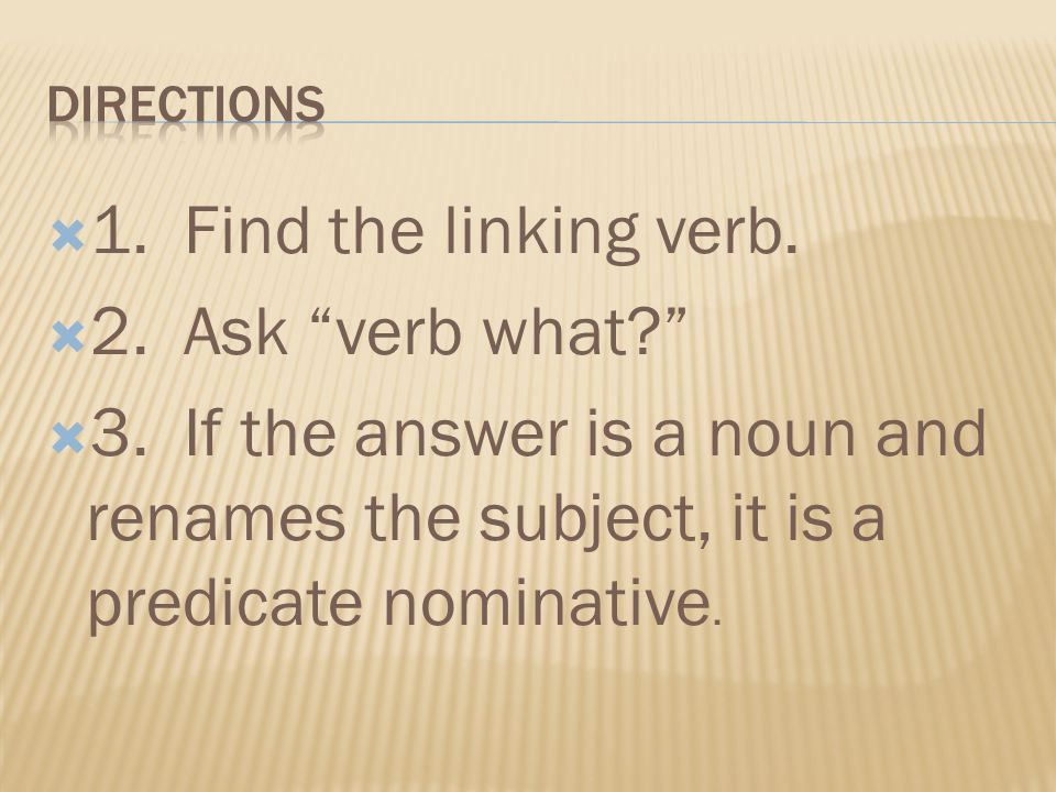 1. Find the linking verb. 2. Ask verb what