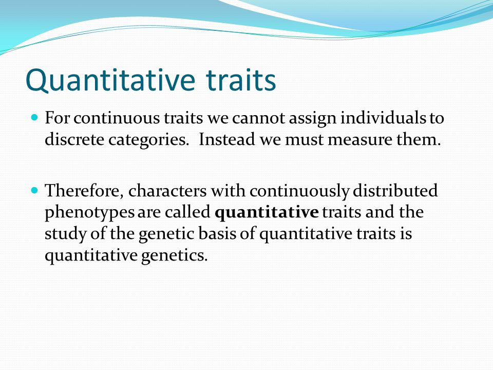 Quantitative traits For continuous traits we cannot assign individuals to discrete categories. Instead we must measure them.