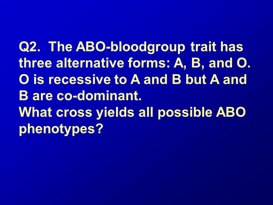Q2. The ABO-bloodgroup trait has three alternative forms: A, B, and O
