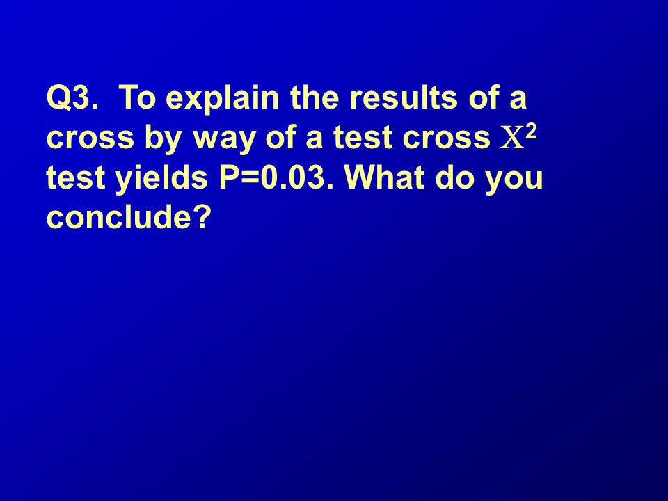 Q3. To explain the results of a cross by way of a test cross C2 test yields P=0.03.