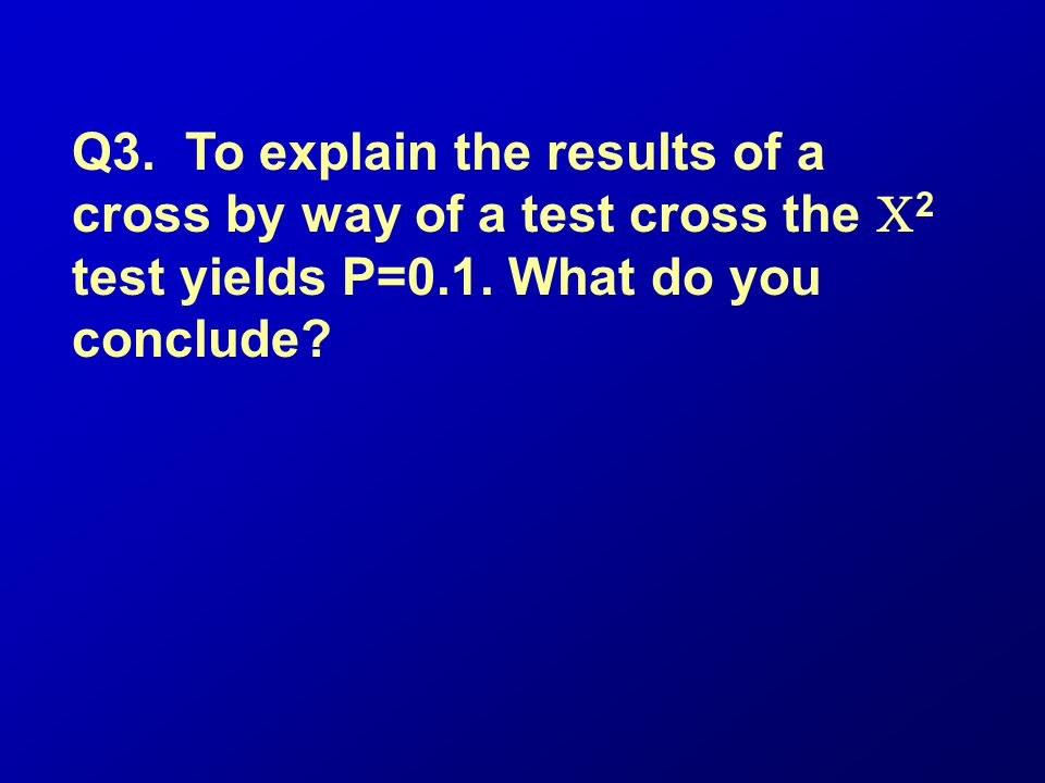 Q3. To explain the results of a cross by way of a test cross the C2 test yields P=0.1.