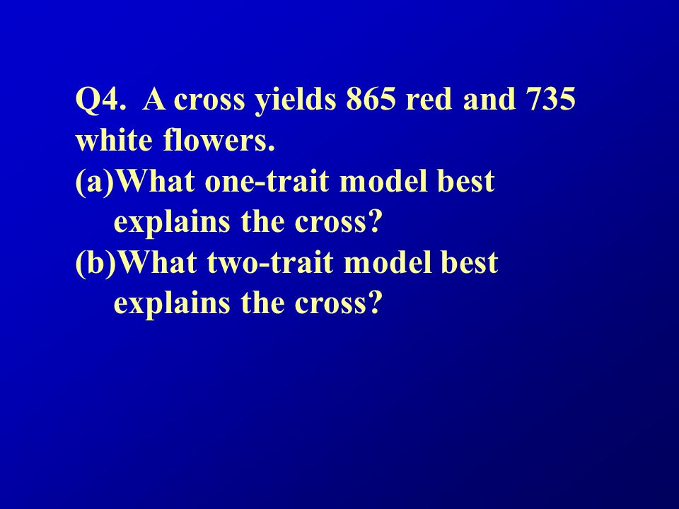 Q4. A cross yields 865 red and 735 white flowers.