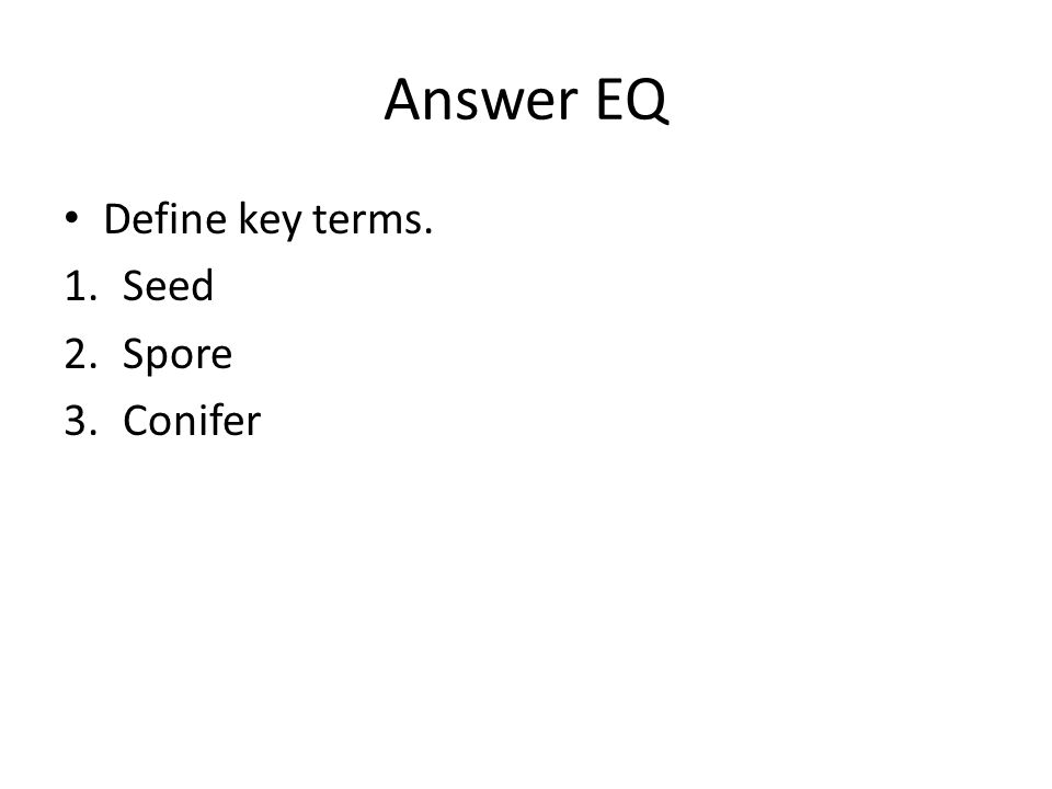 Answer EQ Define key terms. Seed Spore Conifer