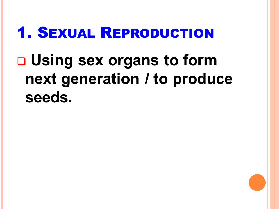 1. Sexual Reproduction Using sex organs to form next generation / to produce seeds.