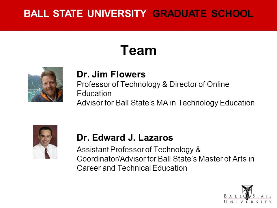 Team Dr. Jim Flowers Professor of Technology & Director of Online Education Advisor for Ball State's MA in Technology Education.