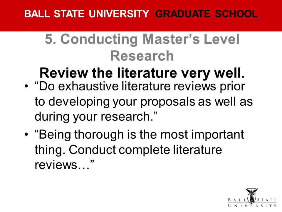 5. Conducting Master's Level Research Review the literature very well.