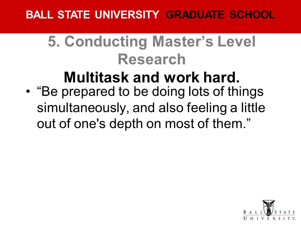 5. Conducting Master's Level Research Multitask and work hard.