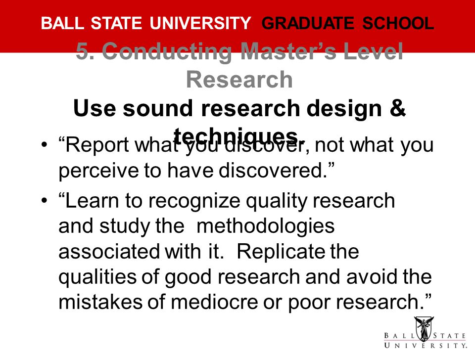 5. Conducting Master's Level Research Use sound research design & techniques.
