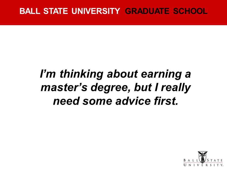 I'm thinking about earning a master's degree, but I really need some advice first.