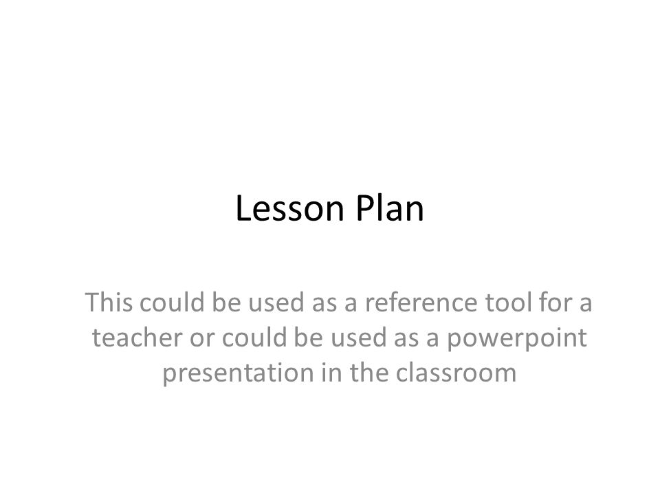 Lesson Plan This could be used as a reference tool for a teacher or could be used as a powerpoint presentation in the classroom.
