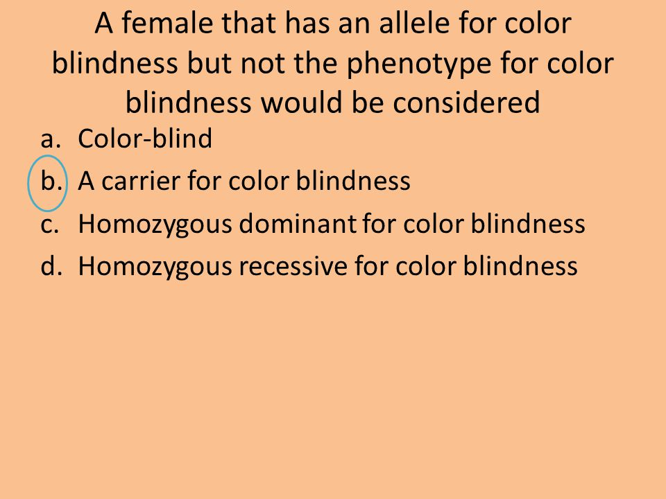 A female that has an allele for color blindness but not the phenotype for color blindness would be considered