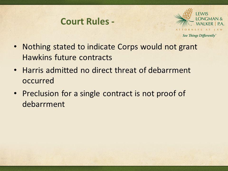Court Rules - Nothing stated to indicate Corps would not grant Hawkins future contracts. Harris admitted no direct threat of debarrment occurred.