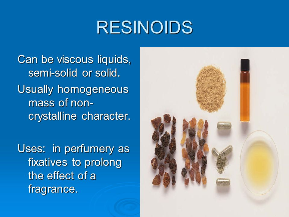 RESINOIDS Can be viscous liquids, semi-solid or solid.