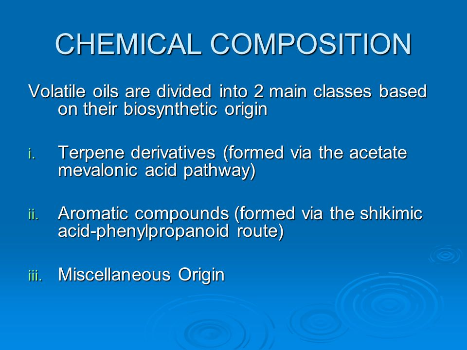 CHEMICAL COMPOSITION Volatile oils are divided into 2 main classes based on their biosynthetic origin.