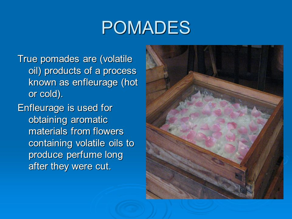 POMADES True pomades are (volatile oil) products of a process known as enfleurage (hot or cold).