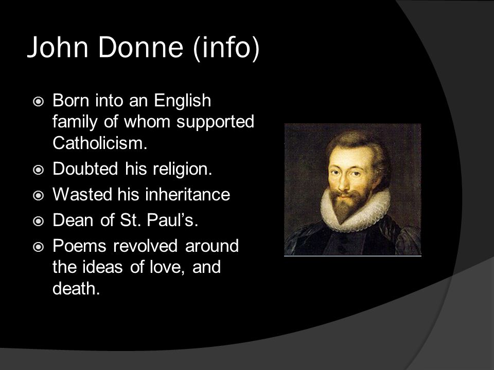 John Donne (info) Born into an English family of whom supported Catholicism. Doubted his religion.