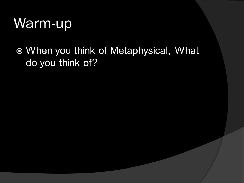 Warm-up When you think of Metaphysical, What do you think of