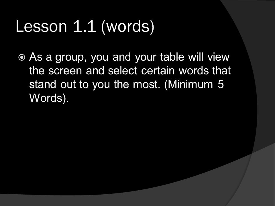 Lesson 1.1 (words) As a group, you and your table will view the screen and select certain words that stand out to you the most.