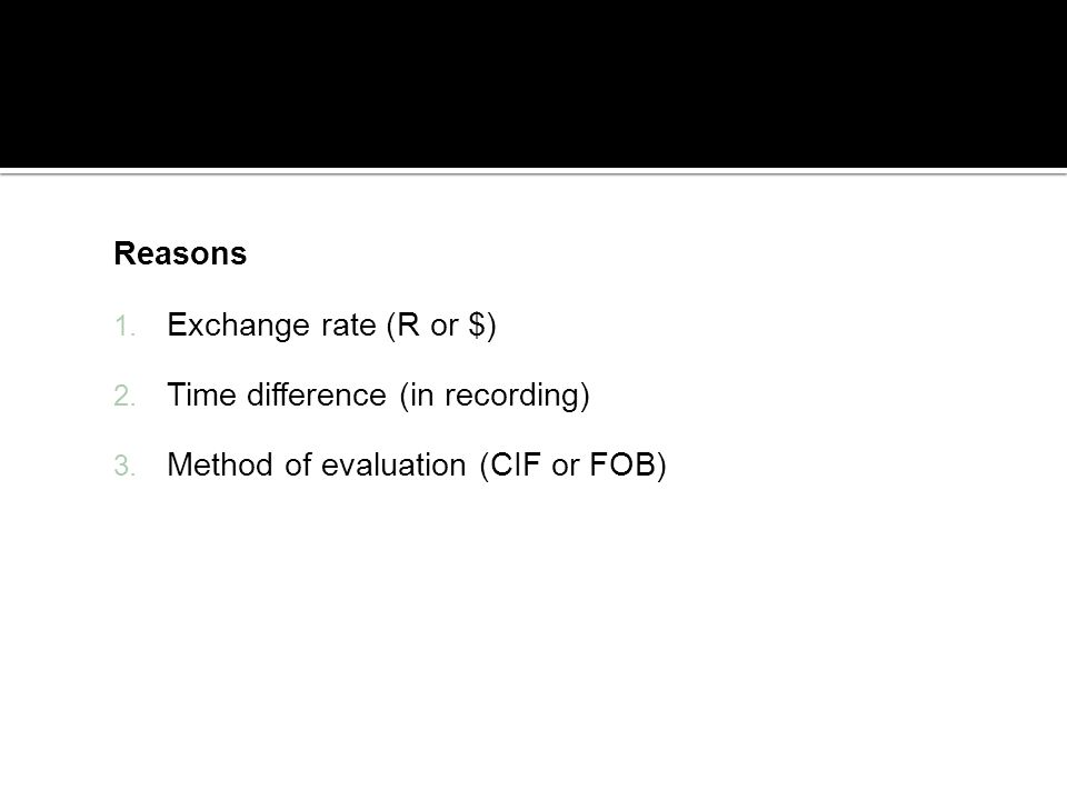 Reasons Exchange rate (R or $) Time difference (in recording) Method of evaluation (CIF or FOB)