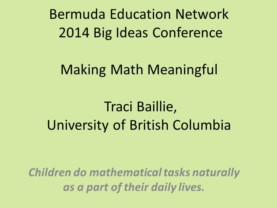 Bermuda Education Network 2014 Big Ideas Conference Making Math Meaningful Traci Baillie, University of British Columbia