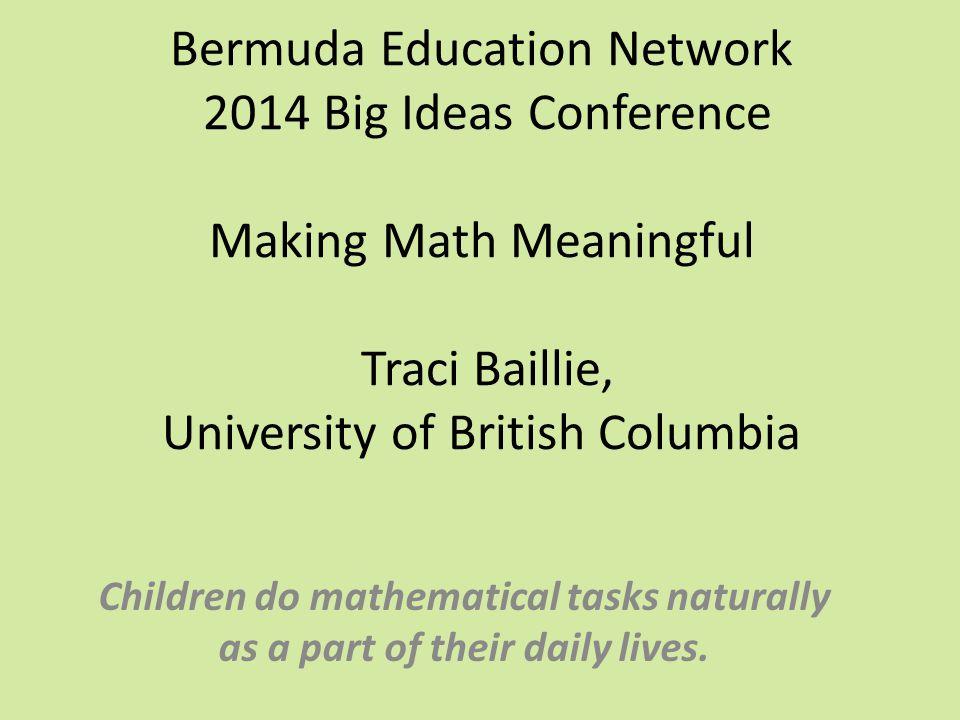 Bermuda Education Network 2014 Big Ideas Conference Making Math Meaningful Traci Baillie, University of British Columbia