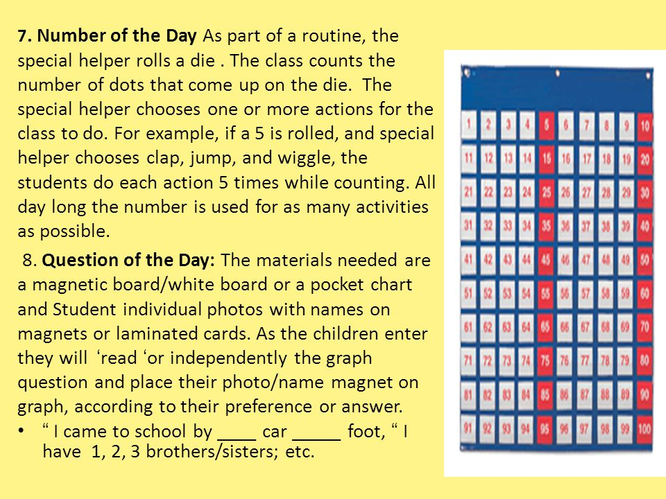 7. Number of the Day As part of a routine, the special helper rolls a die . The class counts the number of dots that come up on the die. The special helper chooses one or more actions for the class to do. For example, if a 5 is rolled, and special helper chooses clap, jump, and wiggle, the students do each action 5 times while counting. All day long the number is used for as many activities as possible.