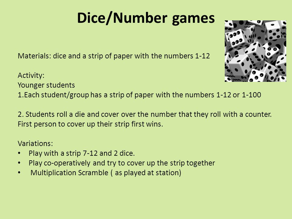 Dice/Number games Materials: dice and a strip of paper with the numbers 1-12. Activity: Younger students.