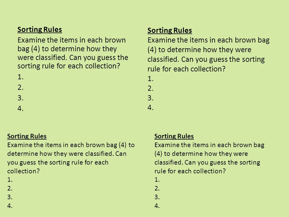 Sorting Rules Examine the items in each brown bag (4) to determine how they were classified. Can you guess the sorting rule for each collection 1. 2. 3. 4.