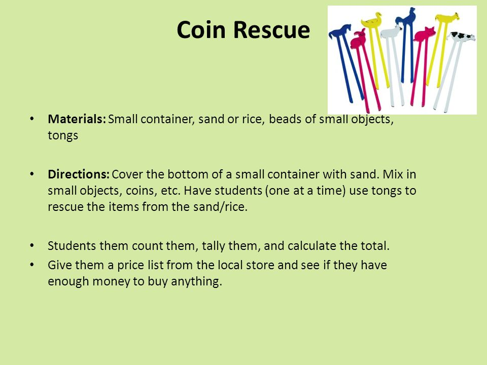 Coin Rescue Materials: Small container, sand or rice, beads of small objects, tongs.