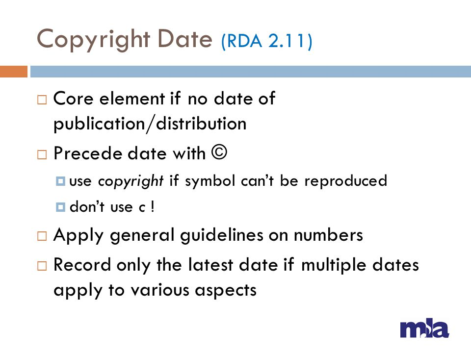 Copyright Date (RDA 2.11) Core element if no date of publication/distribution. Precede date with ©