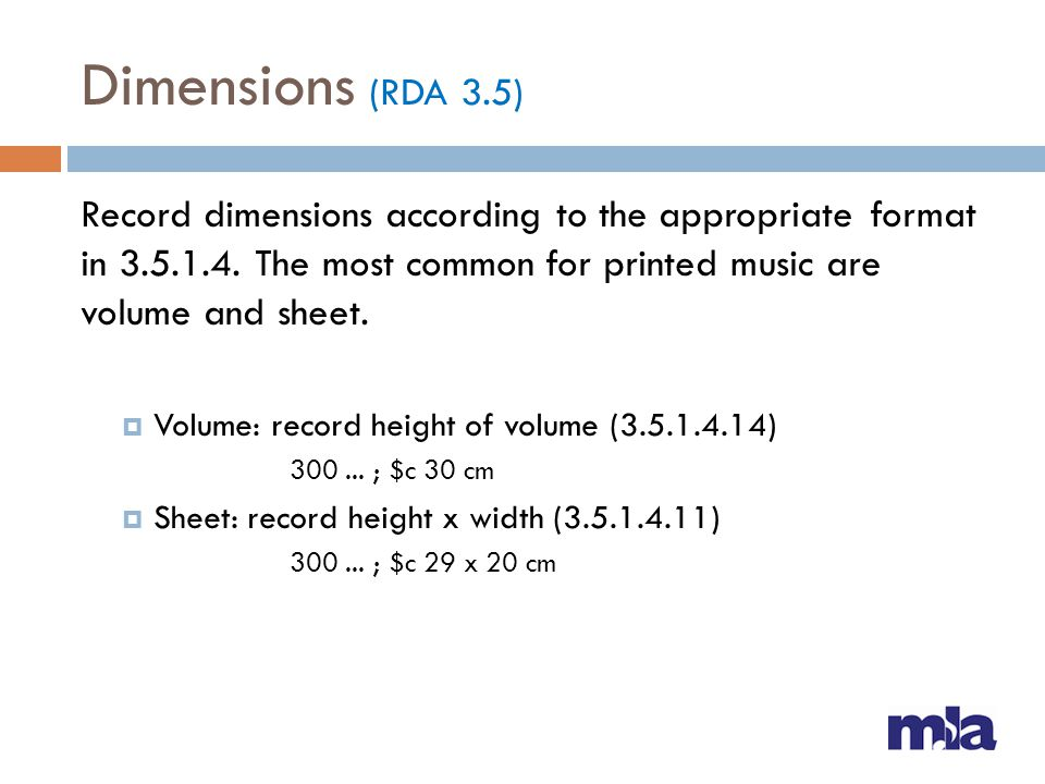 Dimensions (RDA 3.5) Record dimensions according to the appropriate format in 3.5.1.4. The most common for printed music are volume and sheet.