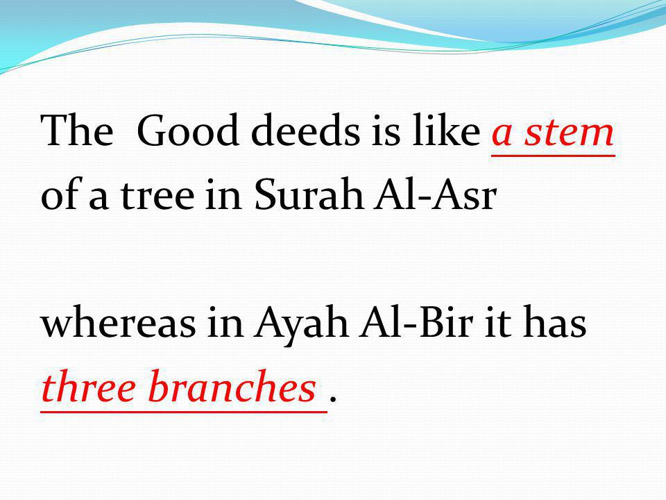 The Good deeds is like a stem of a tree in Surah Al-Asr whereas in Ayah Al-Bir it has three branches .