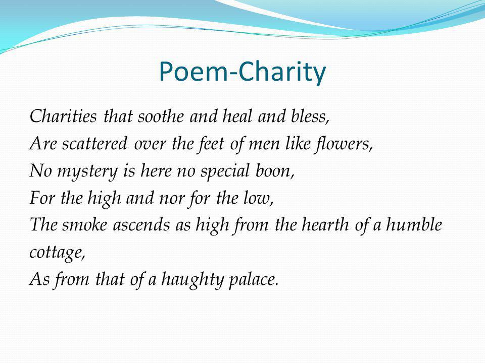 Charities that soothe and heal and bless, Are scattered over the feet of men like flowers, No mystery is here no special boon, For the high and nor for the low, The smoke ascends as high from the hearth of a humble cottage, As from that of a haughty palace.
