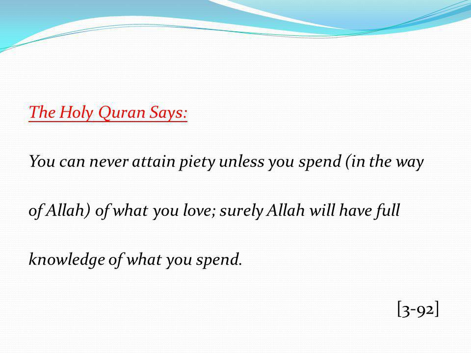 The Holy Quran Says: You can never attain piety unless you spend (in the way of Allah) of what you love; surely Allah will have full knowledge of what you spend.