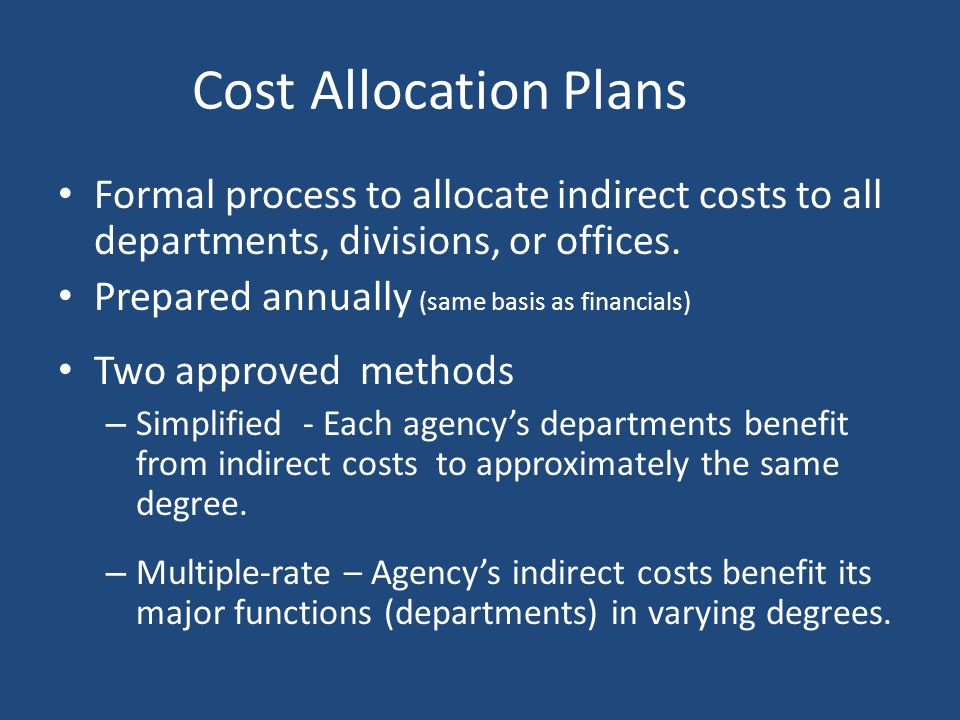 Cost Allocation Plans Formal process to allocate indirect costs to all departments, divisions, or offices.