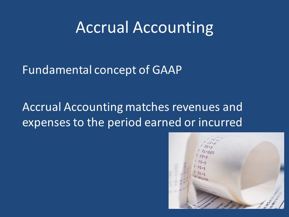 Accrual Accounting Fundamental concept of GAAP Accrual Accounting matches revenues and expenses to the period earned or incurred
