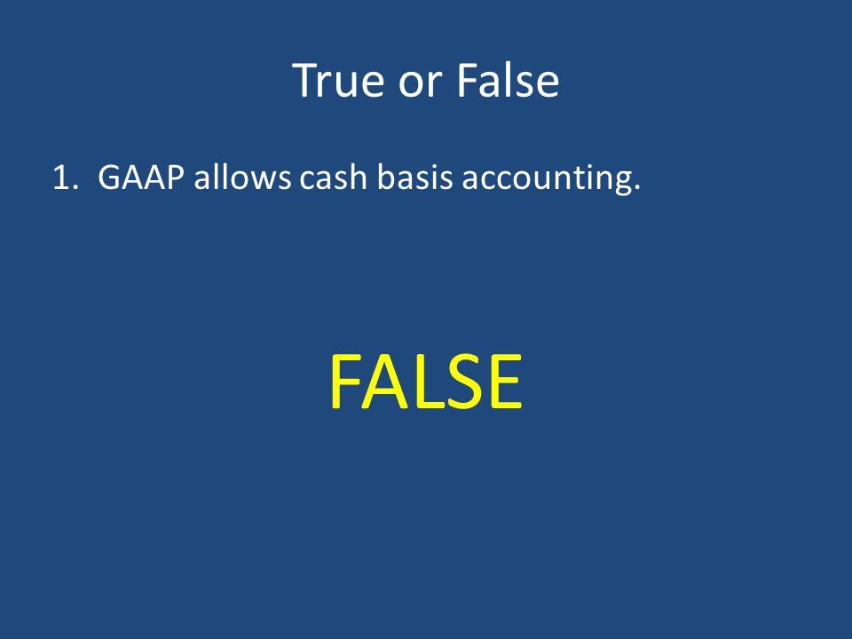 True or False 1. GAAP allows cash basis accounting. FALSE