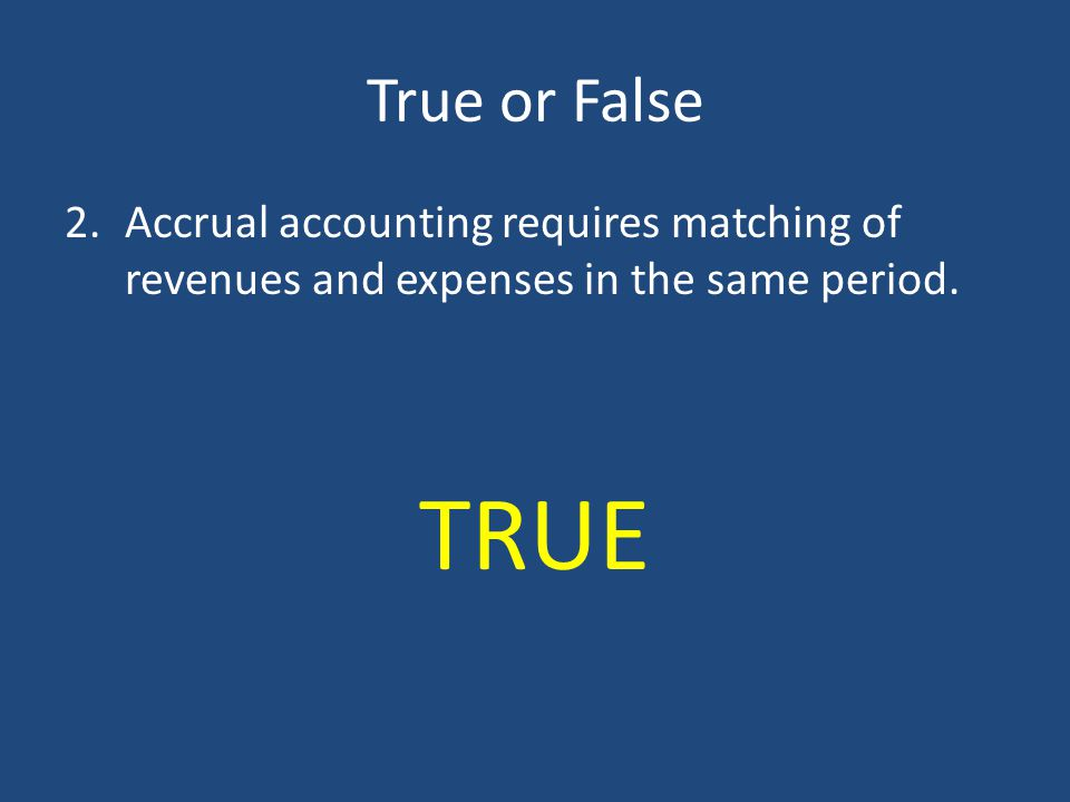 True or False Accrual accounting requires matching of revenues and expenses in the same period.