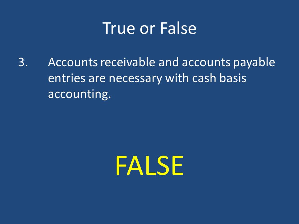 True or False 3. Accounts receivable and accounts payable entries are necessary with cash basis accounting.