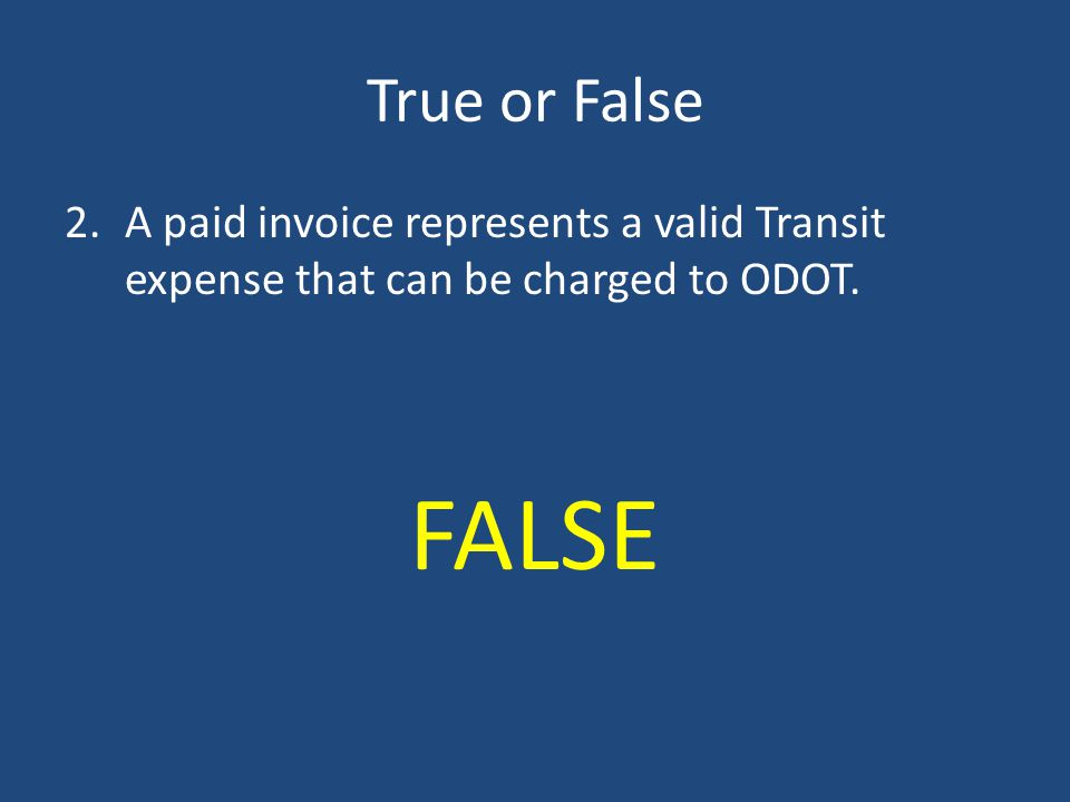True or False A paid invoice represents a valid Transit expense that can be charged to ODOT. FALSE