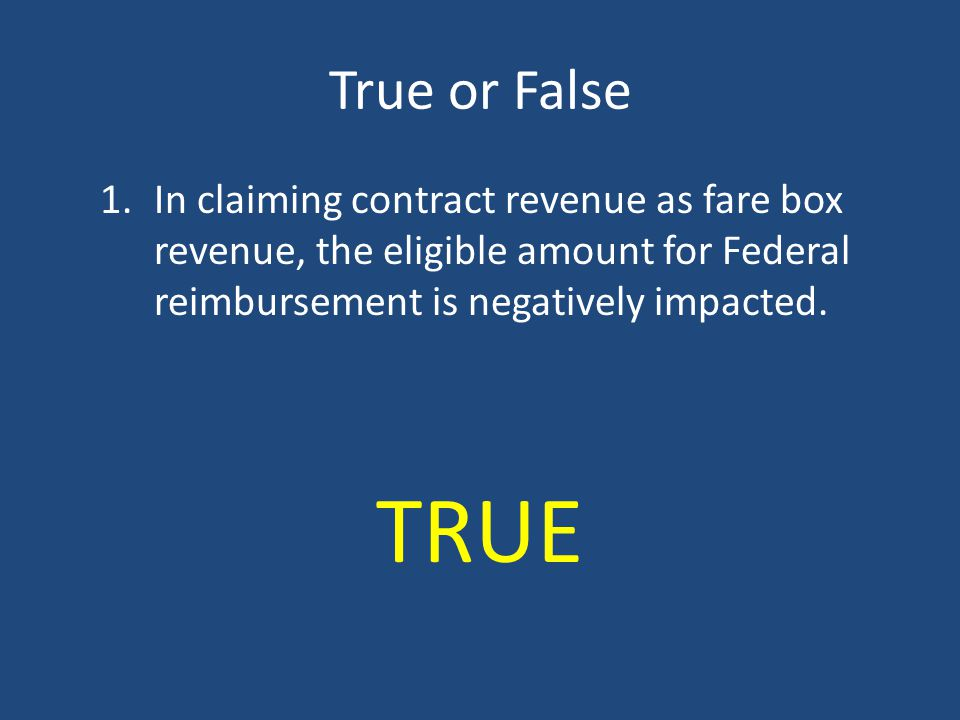 True or False In claiming contract revenue as fare box revenue, the eligible amount for Federal reimbursement is negatively impacted.