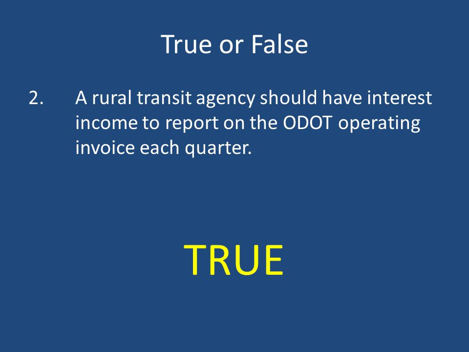 True or False 2. A rural transit agency should have interest income to report on the ODOT operating invoice each quarter.