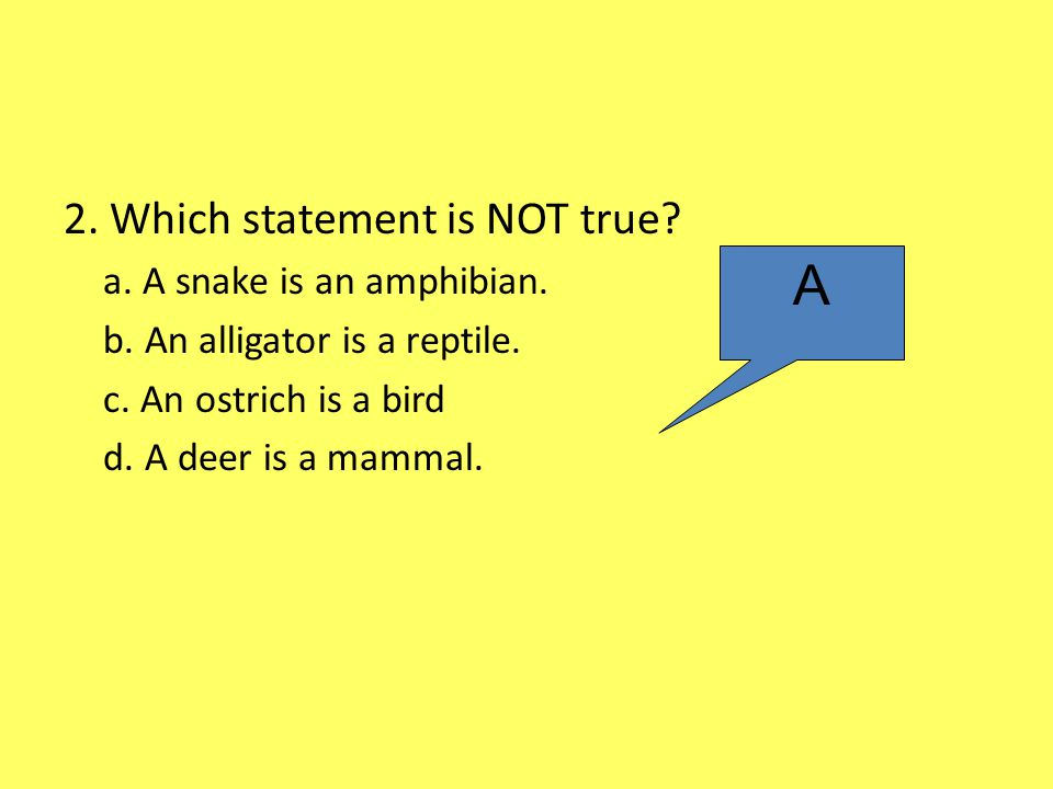 A 2. Which statement is NOT true a. A snake is an amphibian.