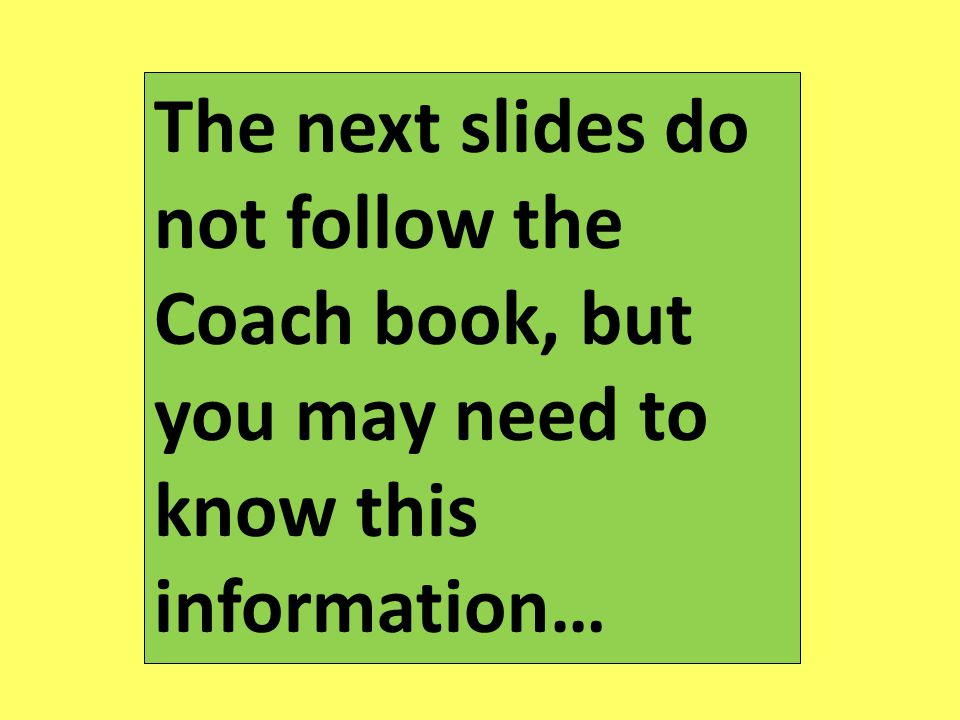 The next slides do not follow the Coach book, but you may need to know this information…