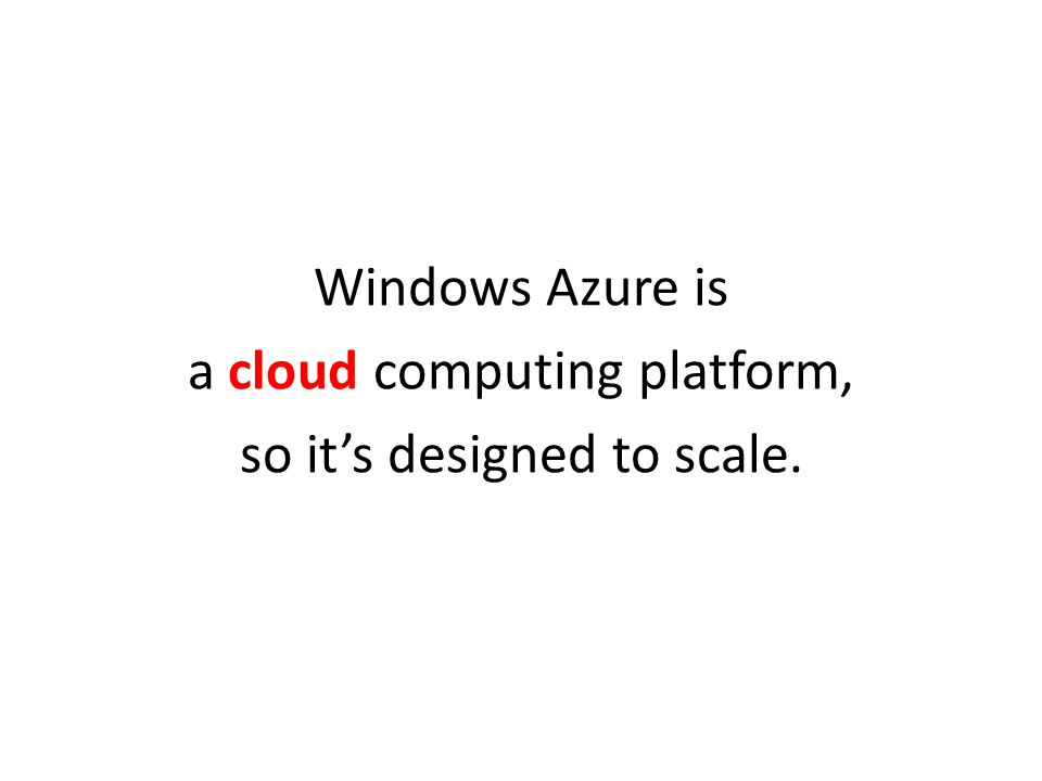 a cloud computing platform, so it's designed to scale.