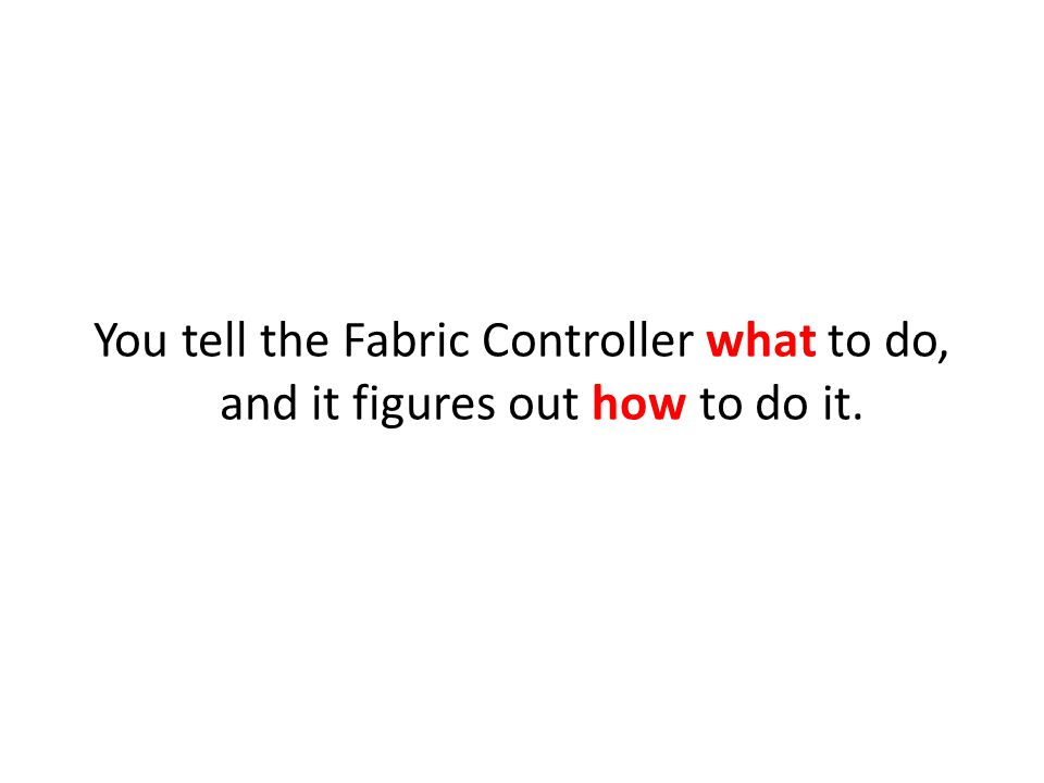 You tell the Fabric Controller what to do, and it figures out how to do it.