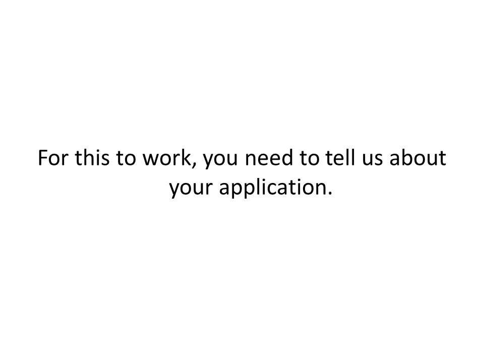 For this to work, you need to tell us about your application.