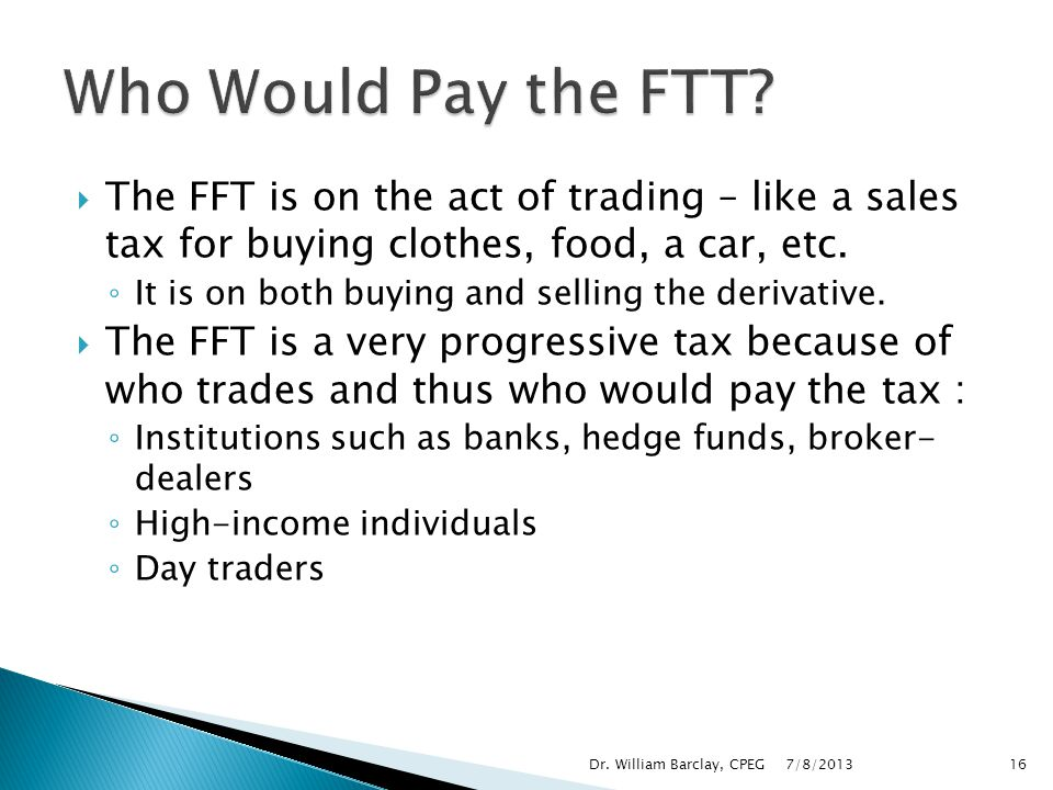 Who Would Pay the FTT The FFT is on the act of trading – like a sales tax for buying clothes, food, a car, etc.